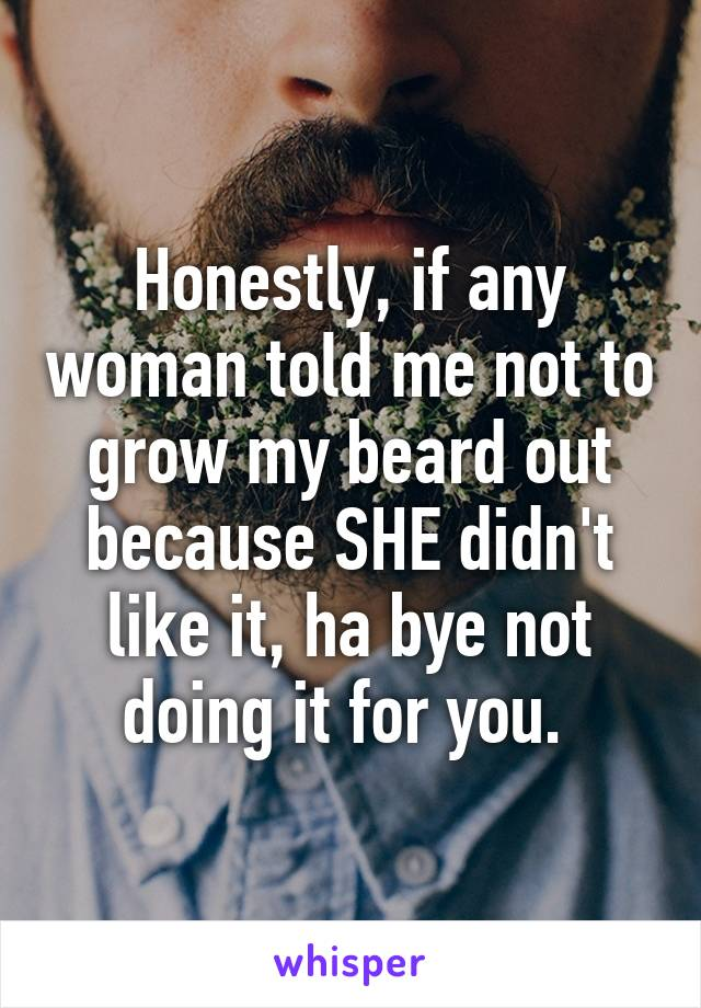 Honestly, if any woman told me not to grow my beard out because SHE didn't like it, ha bye not doing it for you.