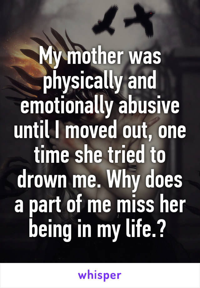 My mother was physically and emotionally abusive until I moved out, one time she tried to drown me. Why does a part of me miss her being in my life.?