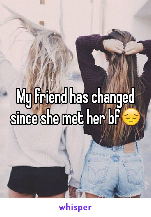 My friend has changed since she met her bf😔