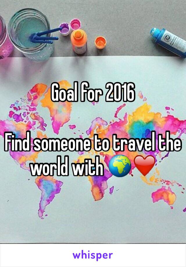Goal for 2016   Find someone to travel the world with 🌍❤️