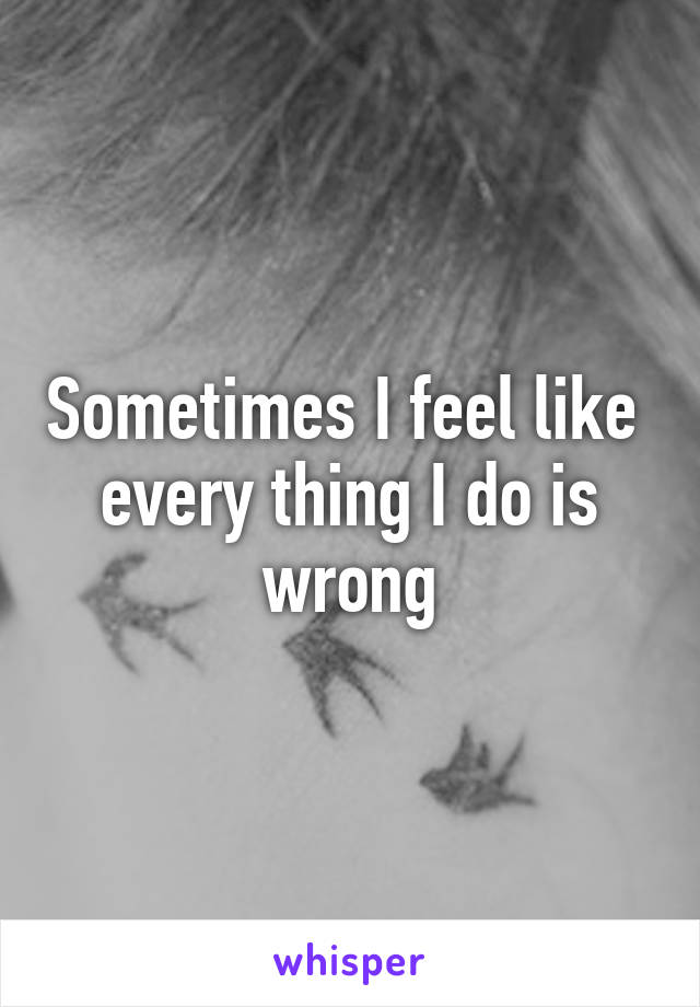 Sometimes I feel like  every thing I do is wrong