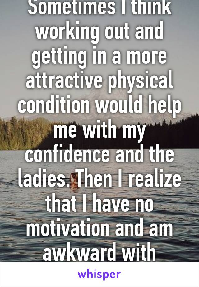 Sometimes I think working out and getting in a more attractive physical condition would help me with my confidence and the ladies. Then I realize that I have no motivation and am awkward with women.