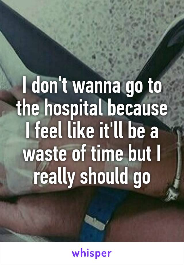 I don't wanna go to the hospital because I feel like it'll be a waste of time but I really should go