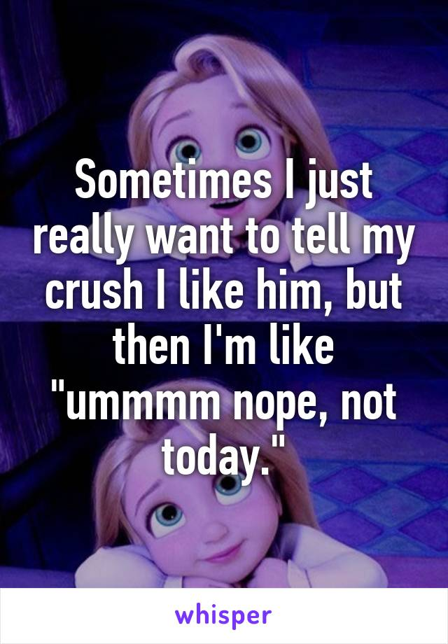 "Sometimes I just really want to tell my crush I like him, but then I'm like ""ummmm nope, not today."""