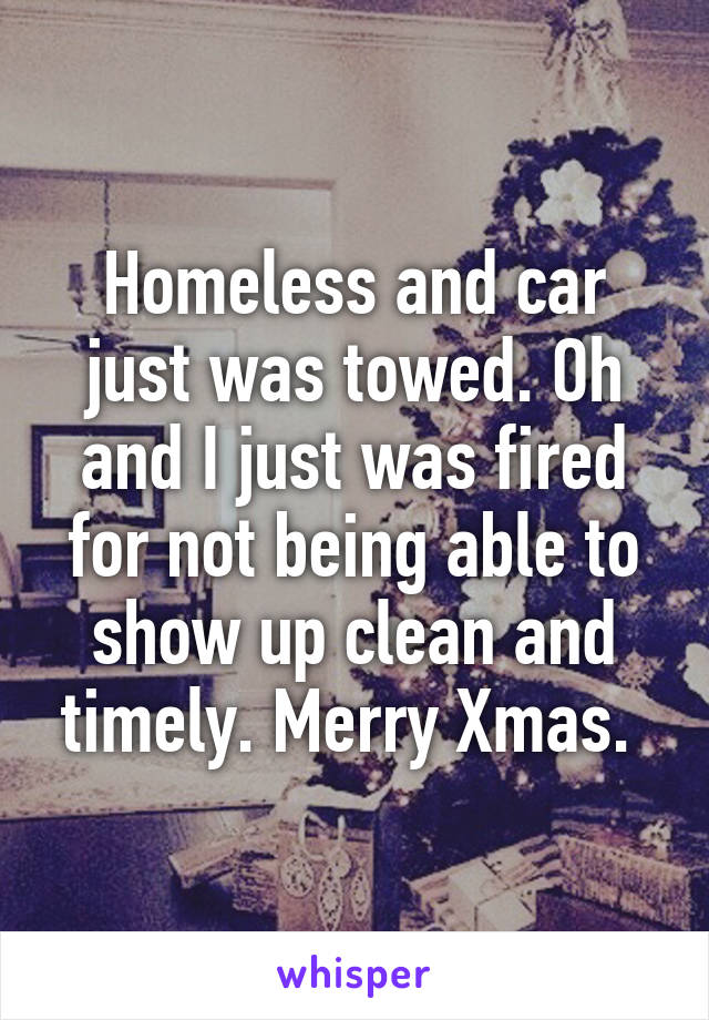 Homeless and car just was towed. Oh and I just was fired for not being able to show up clean and timely. Merry Xmas.