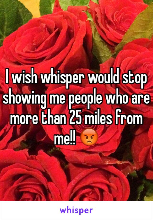 I wish whisper would stop showing me people who are more than 25 miles from me!! 😡