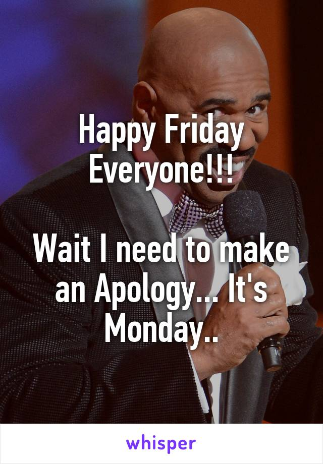 Happy Friday Everyone!!!  Wait I need to make an Apology... It's Monday..