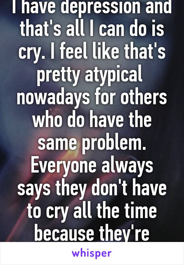I have depression and that's all I can do is cry. I feel like that's pretty atypical  nowadays for others who do have the same problem. Everyone always says they don't have to cry all the time because they're depressed.