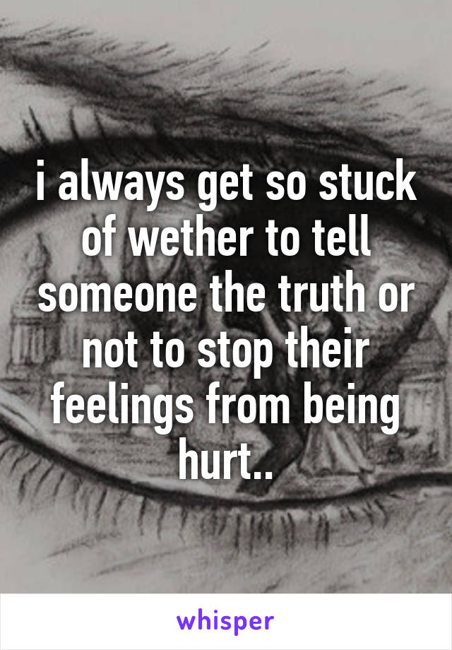 i always get so stuck of wether to tell someone the truth or not to stop their feelings from being hurt..