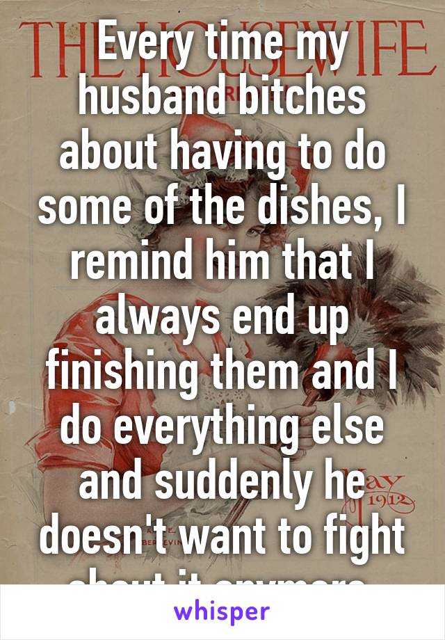 Every time my husband bitches about having to do some of the dishes, I remind him that I always end up finishing them and I do everything else and suddenly he doesn't want to fight about it anymore.