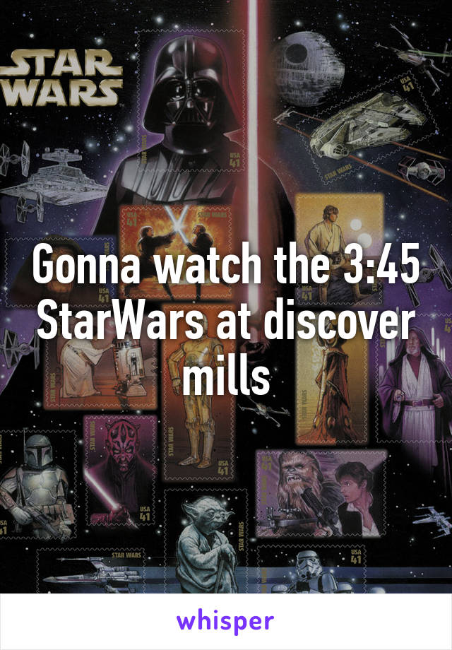 Gonna watch the 3:45 StarWars at discover mills