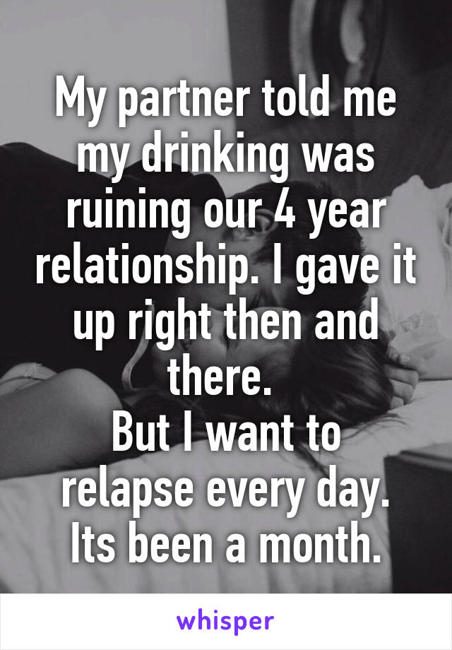 My partner told me my drinking was ruining our 4 year relationship. I gave it up right then and there.  But I want to relapse every day. Its been a month.