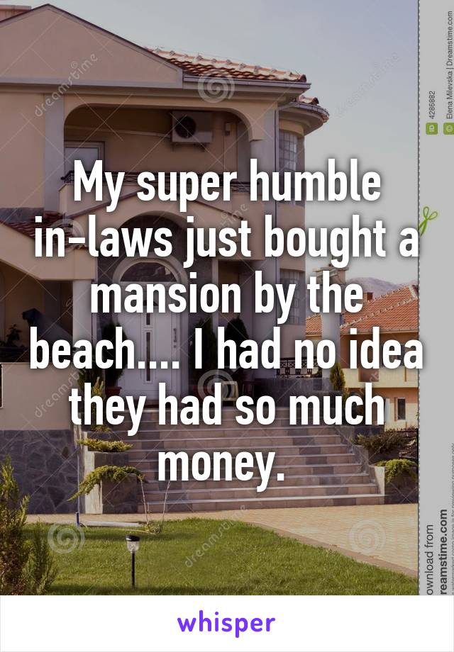My super humble in-laws just bought a mansion by the beach.... I had no idea they had so much money.