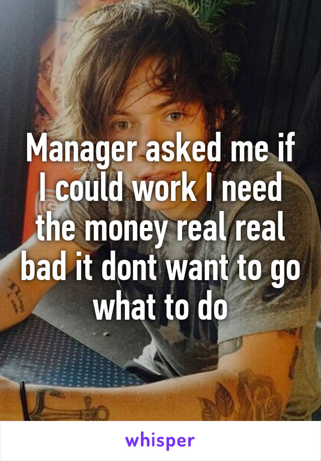 Manager asked me if I could work I need the money real real bad it dont want to go what to do