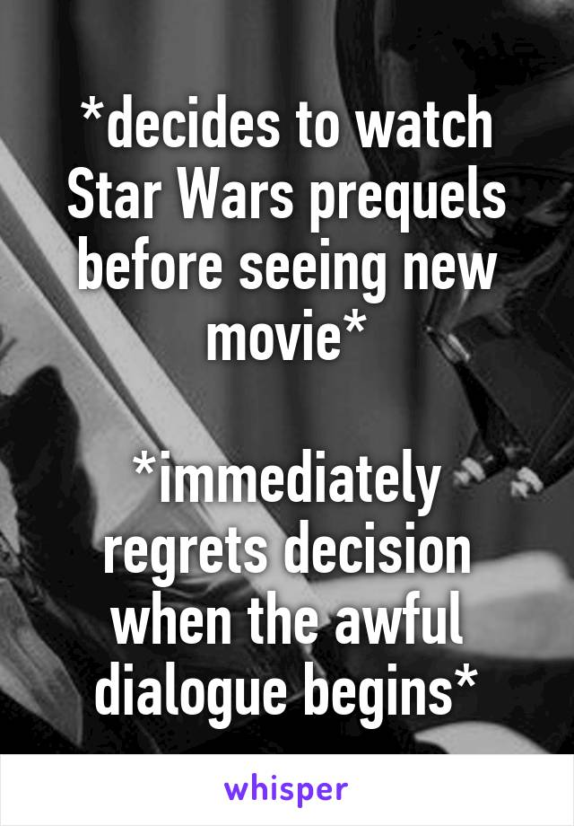 *decides to watch Star Wars prequels before seeing new movie*  *immediately regrets decision when the awful dialogue begins*