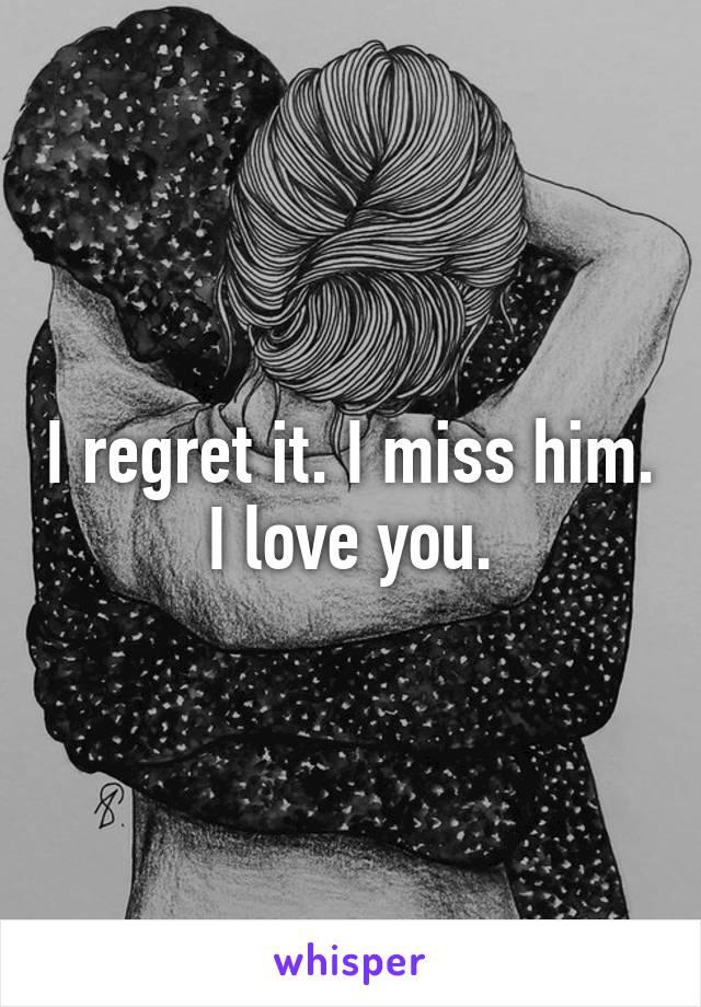 I regret it. I miss him. I love you.