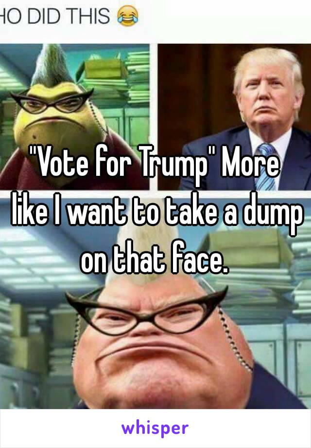 """""""Vote for Trump"""" More like I want to take a dump on that face."""