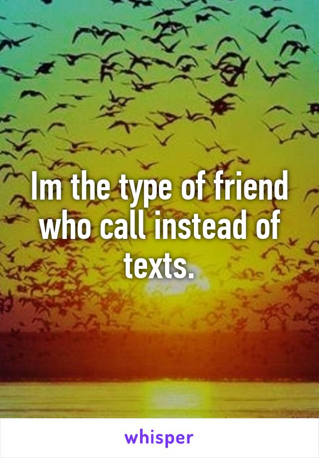 Im the type of friend who call instead of texts.