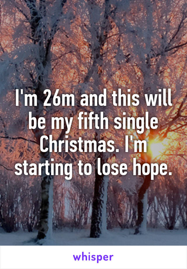 I'm 26m and this will be my fifth single Christmas. I'm starting to lose hope.