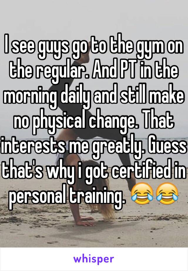 I see guys go to the gym on the regular. And PT in the morning daily and still make no physical change. That interests me greatly. Guess that's why i got certified in personal training. 😂😂