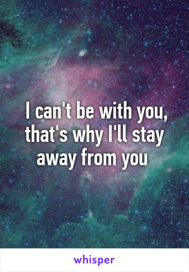 I can't be with you, that's why I'll stay away from you