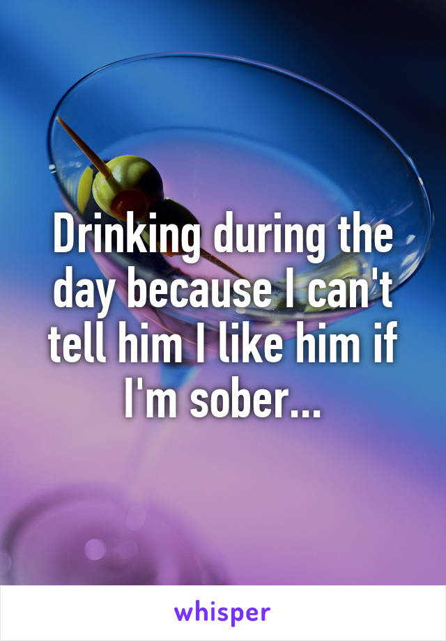 Drinking during the day because I can't tell him I like him if I'm sober...