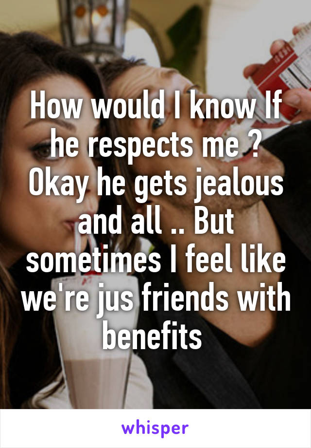 How would I know If he respects me ? Okay he gets jealous and all .. But sometimes I feel like we're jus friends with benefits