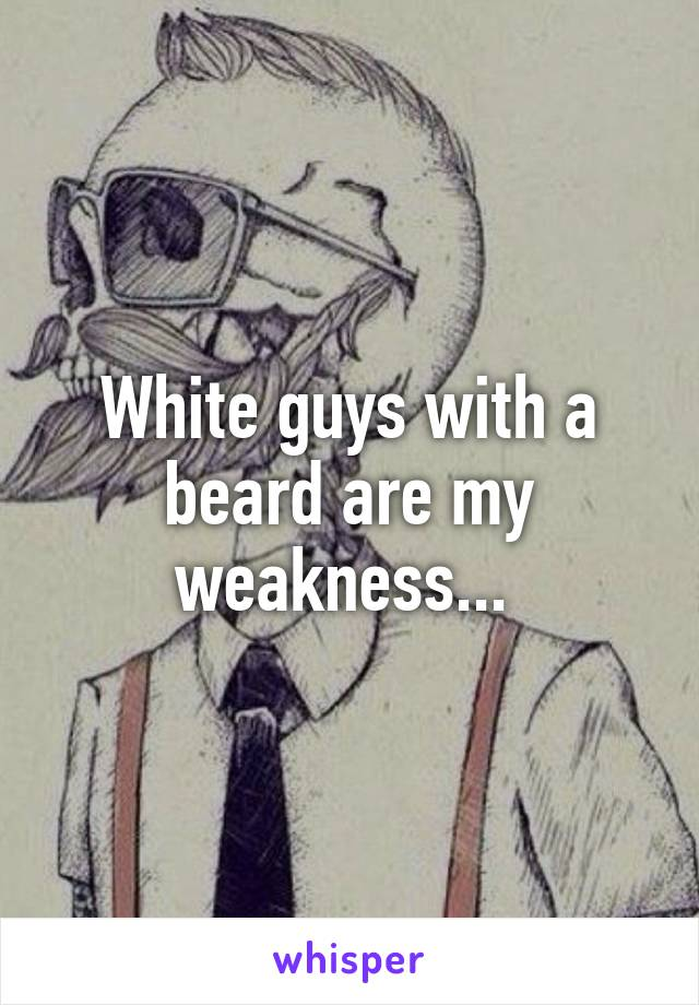 White guys with a beard are my weakness...