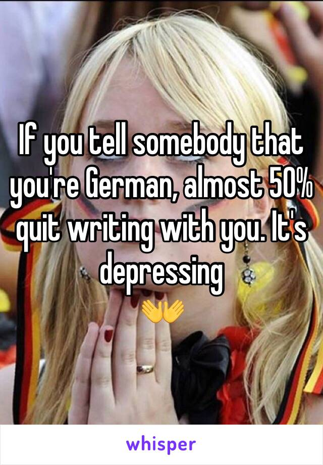If you tell somebody that you're German, almost 50% quit writing with you. It's depressing 👐