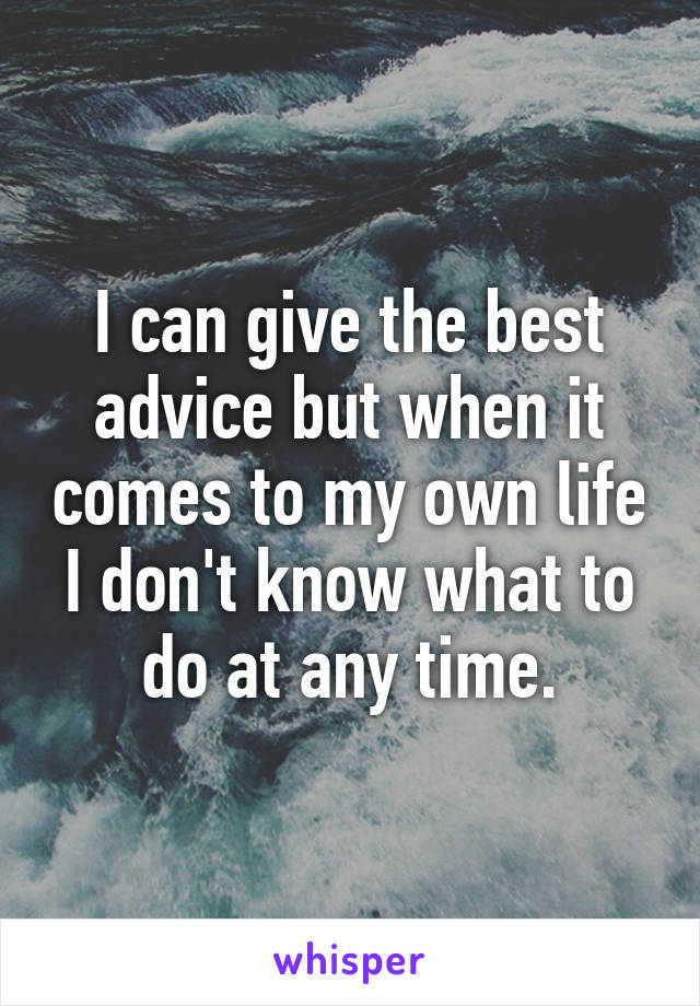 I can give the best advice but when it comes to my own life I don't know what to do at any time.
