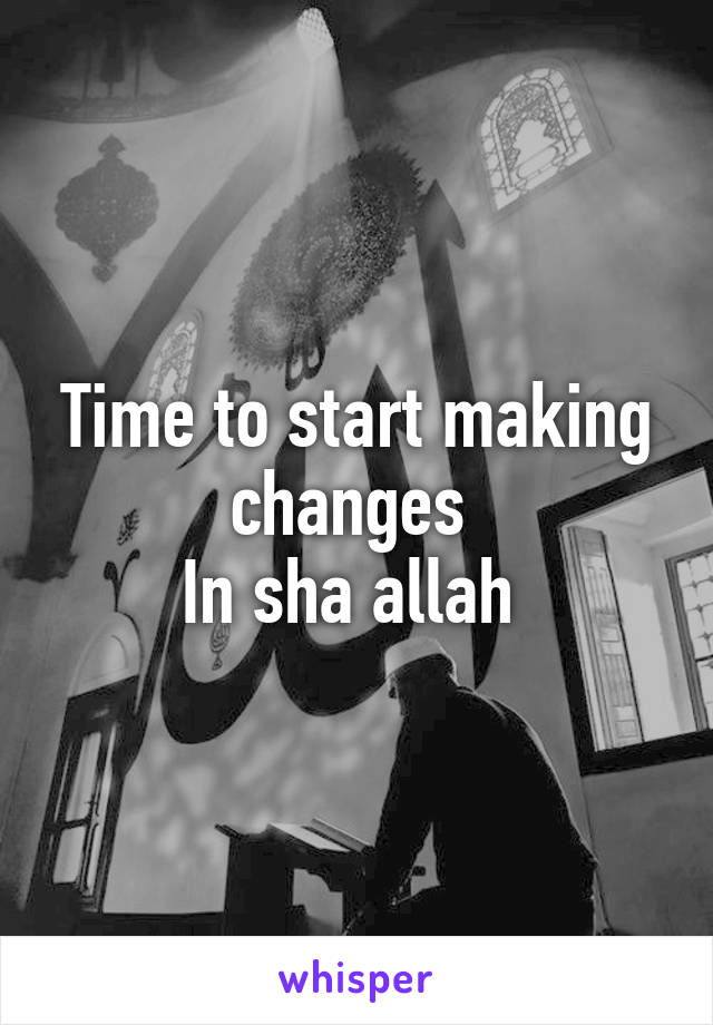 Time to start making changes  In sha allah
