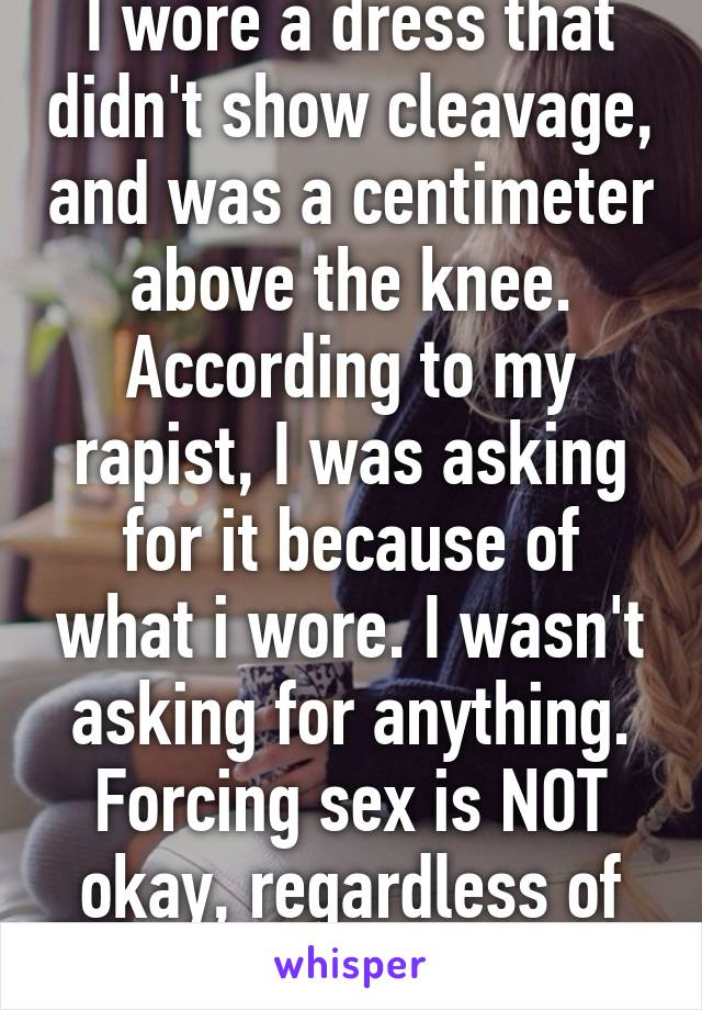 I wore a dress that didn't show cleavage, and was a centimeter above the knee. According to my rapist, I was asking for it because of what i wore. I wasn't asking for anything. Forcing sex is NOT okay, regardless of attire. No means no.