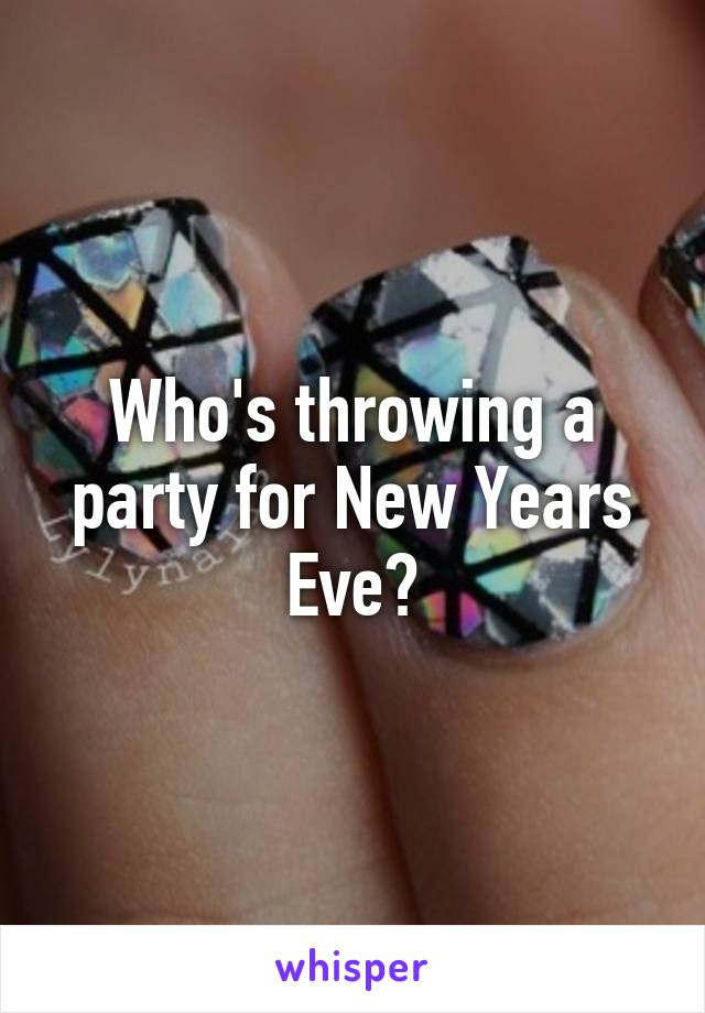 Who's throwing a party for New Years Eve?