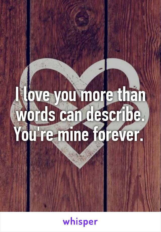 I love you more than words can describe. You're mine forever.