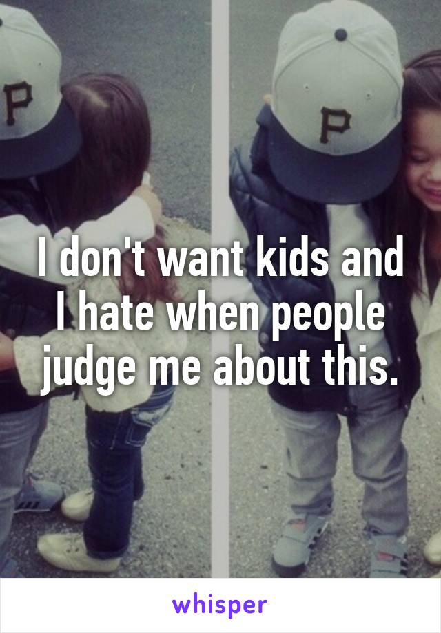 I don't want kids and I hate when people judge me about this.
