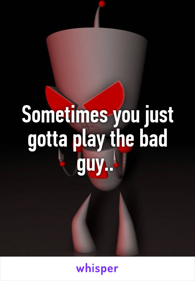 Sometimes you just gotta play the bad guy..