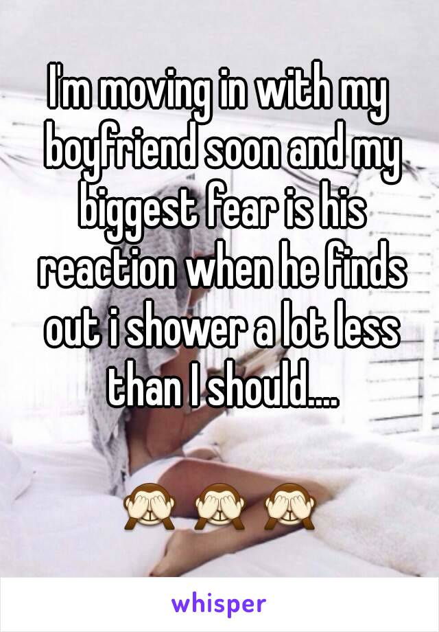I'm moving in with my boyfriend soon and my biggest fear is his reaction when he finds out i shower a lot less than I should....  🙈🙈🙈