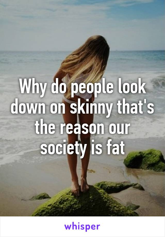 Why do people look down on skinny that's the reason our society is fat
