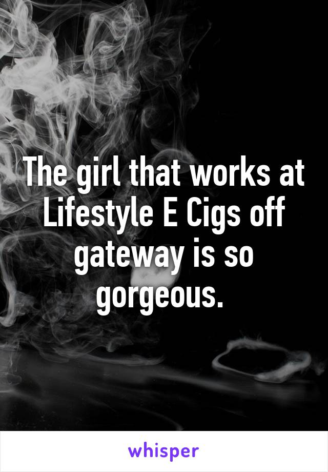 The girl that works at Lifestyle E Cigs off gateway is so gorgeous.