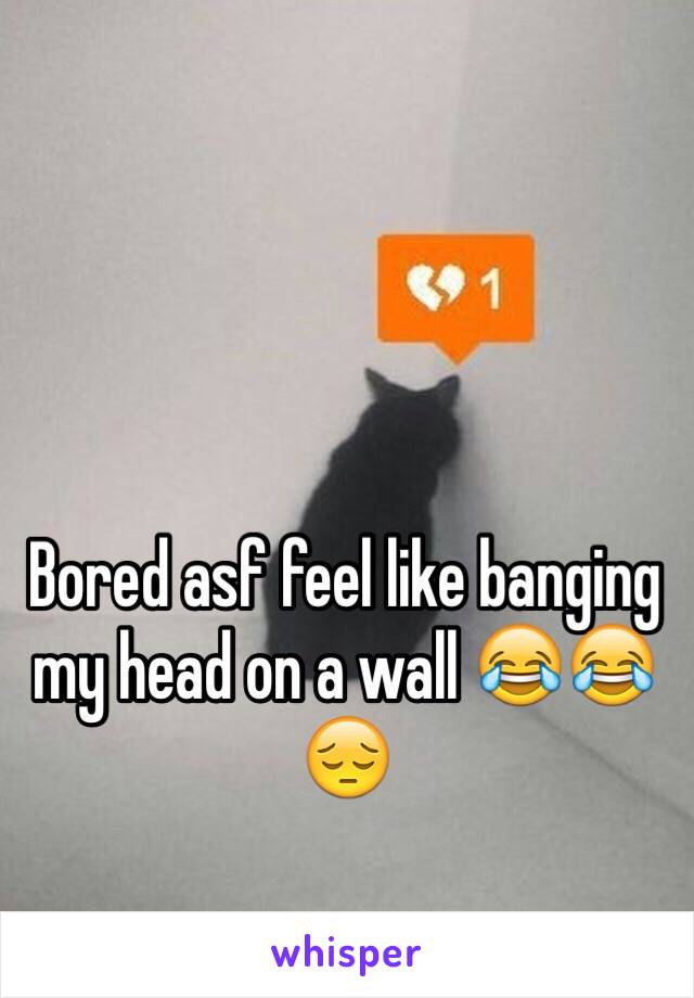 Bored asf feel like banging my head on a wall 😂😂😔
