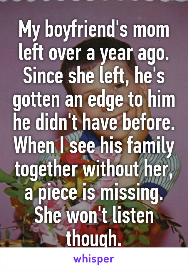 My boyfriend's mom left over a year ago. Since she left, he's gotten an edge to him he didn't have before. When I see his family together without her, a piece is missing. She won't listen though.
