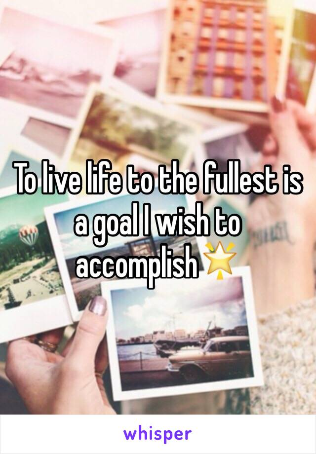 To live life to the fullest is a goal I wish to accomplish🌟