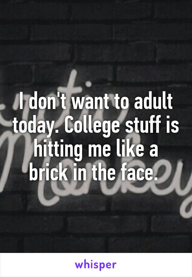 I don't want to adult today. College stuff is hitting me like a brick in the face.