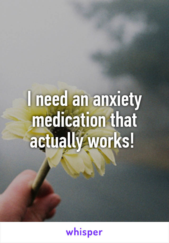 I need an anxiety medication that actually works!