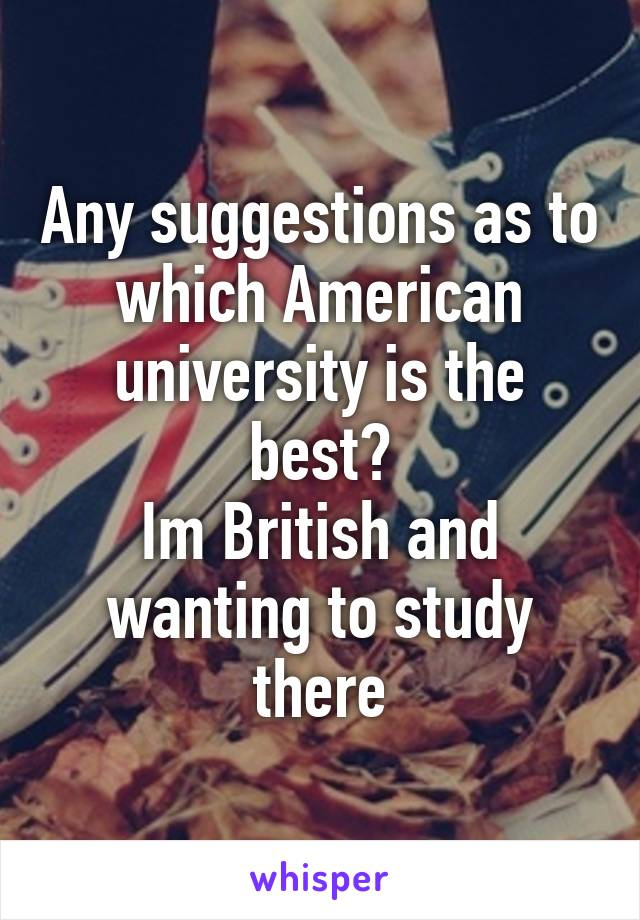 Any suggestions as to which American university is the best? Im British and wanting to study there