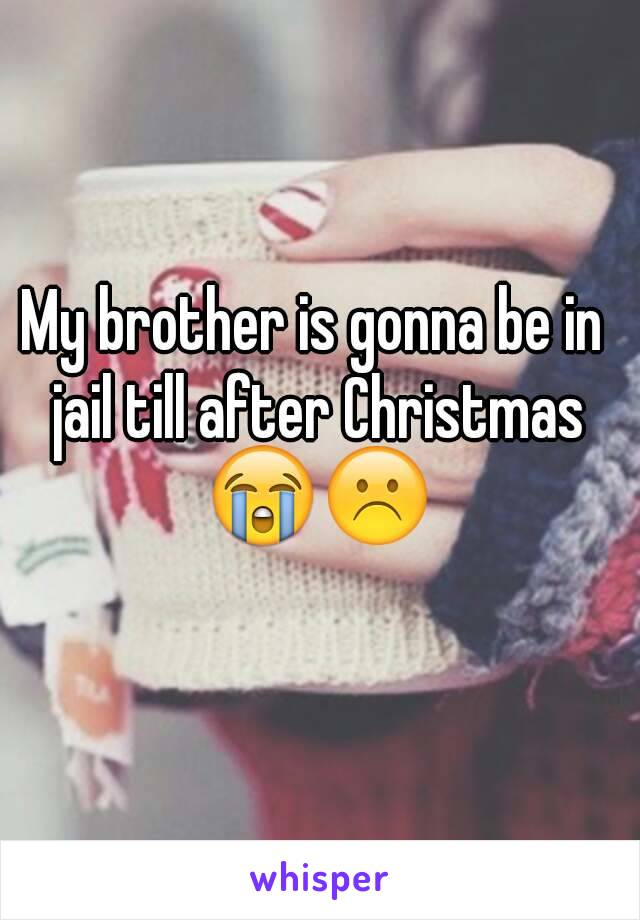 My brother is gonna be in jail till after Christmas 😭☹