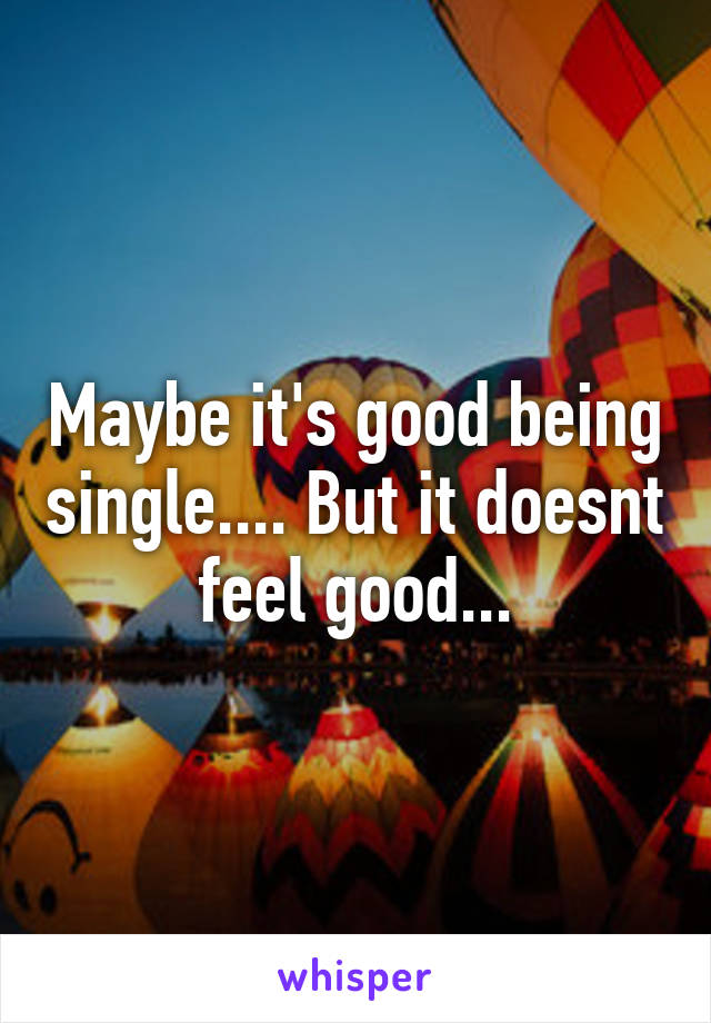 Maybe it's good being single.... But it doesnt feel good...
