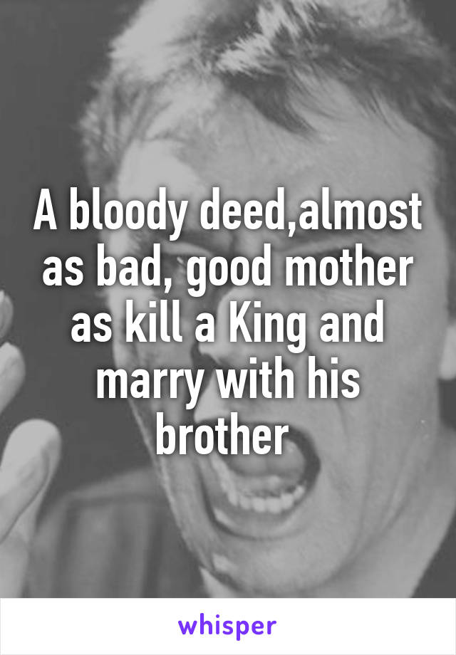 A bloody deed,almost as bad, good mother as kill a King and marry with his brother