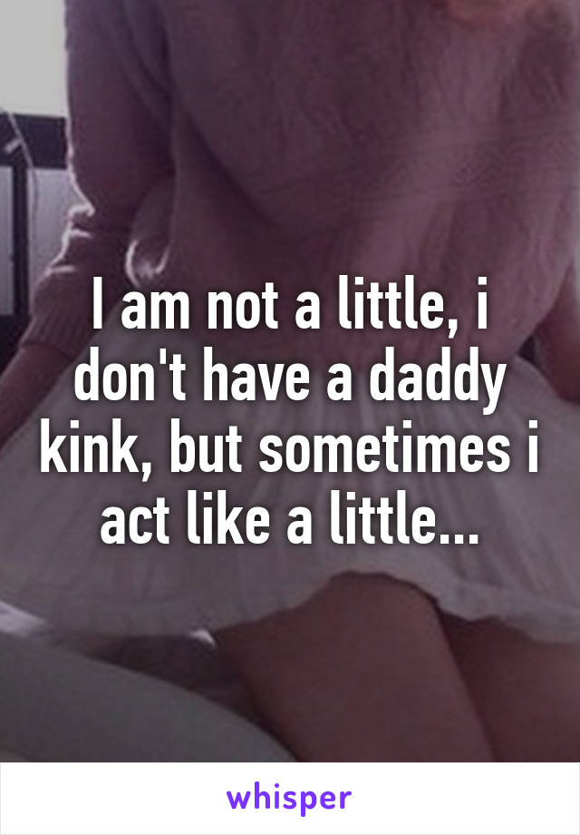 I am not a little, i don't have a daddy kink, but sometimes i act like a little...