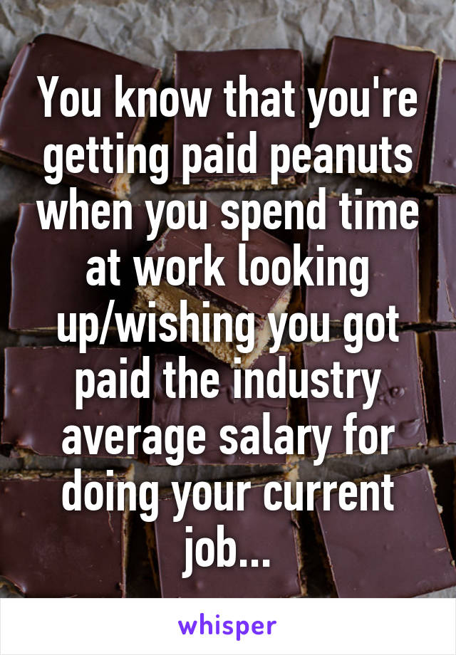 You know that you're getting paid peanuts when you spend time at work looking up/wishing you got paid the industry average salary for doing your current job...